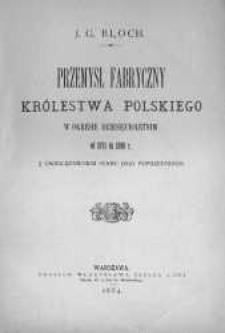 Przemysł fabryczny Królestwa Polskiego w okresie dziesięcioletnim od 1871 do 1880 r. z uwzględnieniem stanu jego poprzedniego