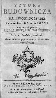 Sztuka budownicza Na Swoie Porządki Podzielona / A Wydana nayprzod przez Xiędza Jozefa Rogalińskiego [...] ; a teraz na nowo poprawiona, przedrukowana przeryssowana.