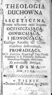 Theologia Duchowna I Ascetyczna, Trzema mistyczney nauki drogami [...] do Chrześciańskiey doskonałości, Prowadząca / Od X. Franciszka Przyłęckiego [...] wydana roku 1763.