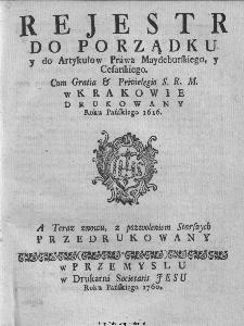 Rejestr Do Porządku y do Artykułow Prawa Maydeburskiego, y Cesarskiego. [...] W Krakowie Drukowany Roku Pańskiego 1616. – A teraz znowu, z pozwoleniem Starszych Przedrukowany.