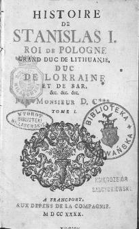 Histoire de Stanislas I. Roi de Pologne Grand Duc de Lithuanie [...]. T. 1-2 / Par Monsieur D. C***.