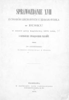Sprawozdanie XVII z chorób leczonych u zdrojowiska w Busku w czasie pory kąpielowej 1874 roku z szczególnym uwzględnieniem przymiotu